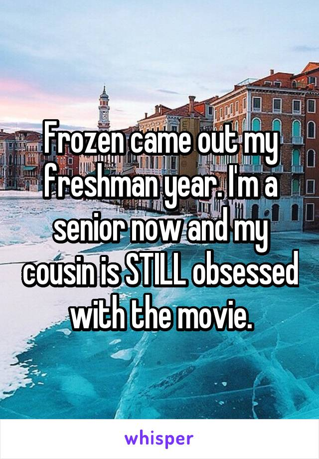 Frozen came out my freshman year. I'm a senior now and my cousin is STILL obsessed with the movie.