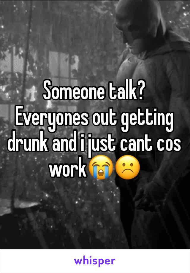 Someone talk? Everyones out getting drunk and i just cant cos work😭☹️