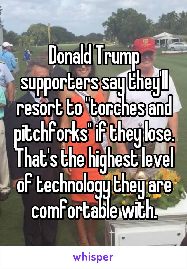 "Donald Trump supporters say they'll resort to ""torches and pitchforks"" if they lose. That's the highest level of technology they are comfortable with."