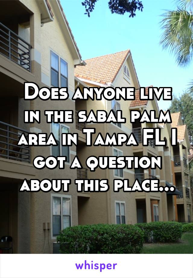 Does anyone live in the sabal palm area in Tampa FL I got a question about this place...
