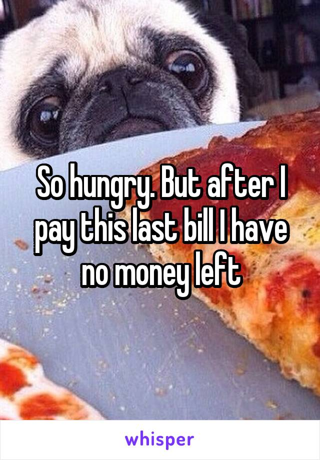 So hungry. But after I pay this last bill I have no money left