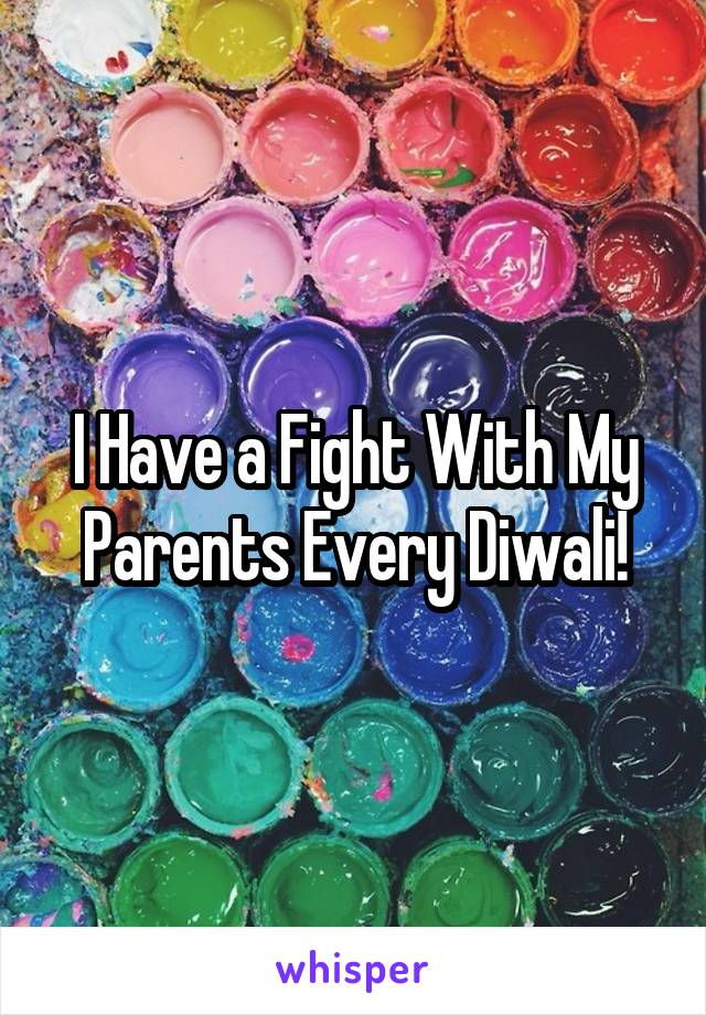 I Have a Fight With My Parents Every Diwali!