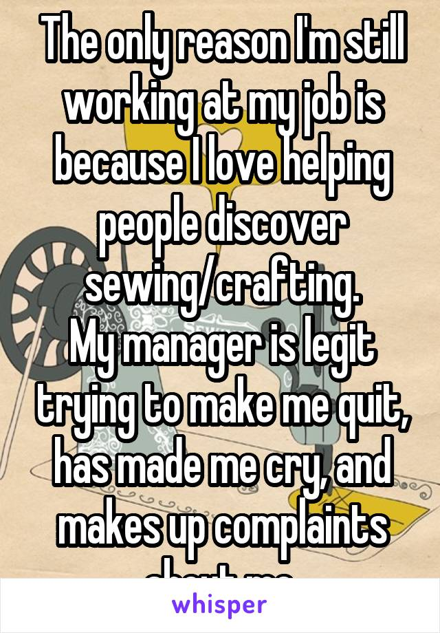 The only reason I'm still working at my job is because I love helping people discover sewing/crafting. My manager is legit trying to make me quit, has made me cry, and makes up complaints about me.