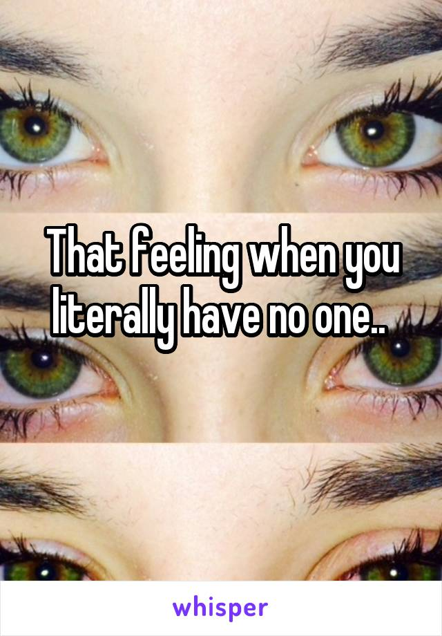 That feeling when you literally have no one..