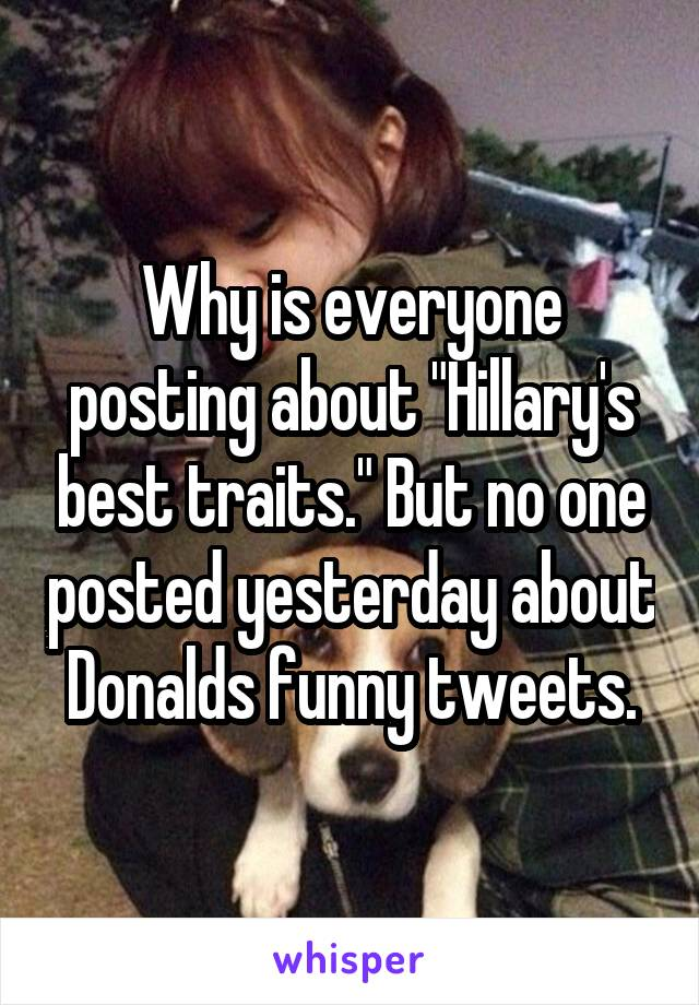 "Why is everyone posting about ""Hillary's best traits."" But no one posted yesterday about Donalds funny tweets."