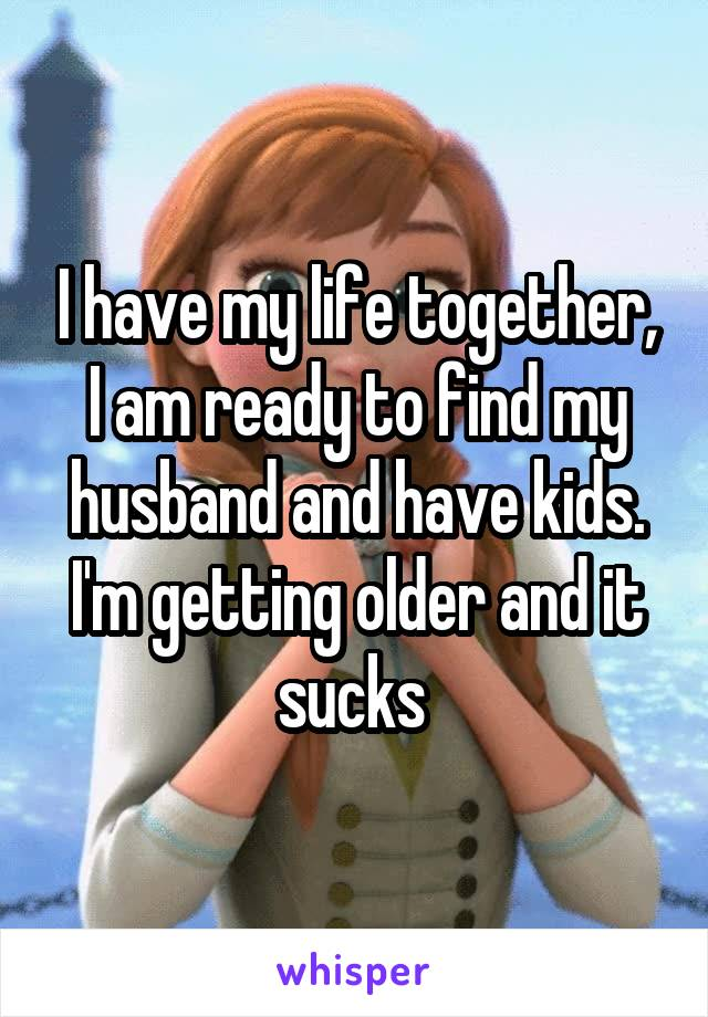 I have my life together, I am ready to find my husband and have kids. I'm getting older and it sucks