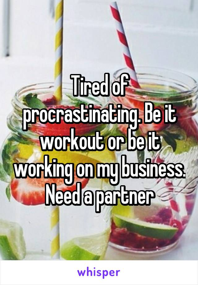Tired of procrastinating. Be it workout or be it working on my business. Need a partner