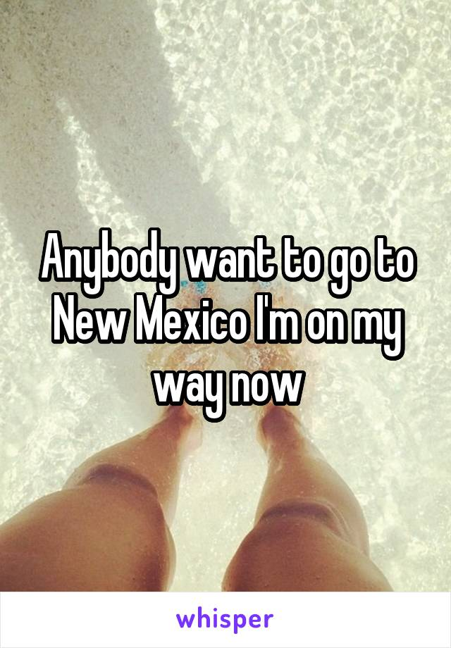 Anybody want to go to New Mexico I'm on my way now