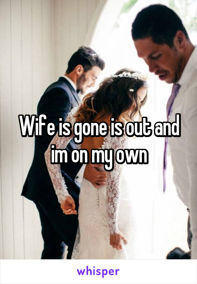 Wife is gone is out and im on my own