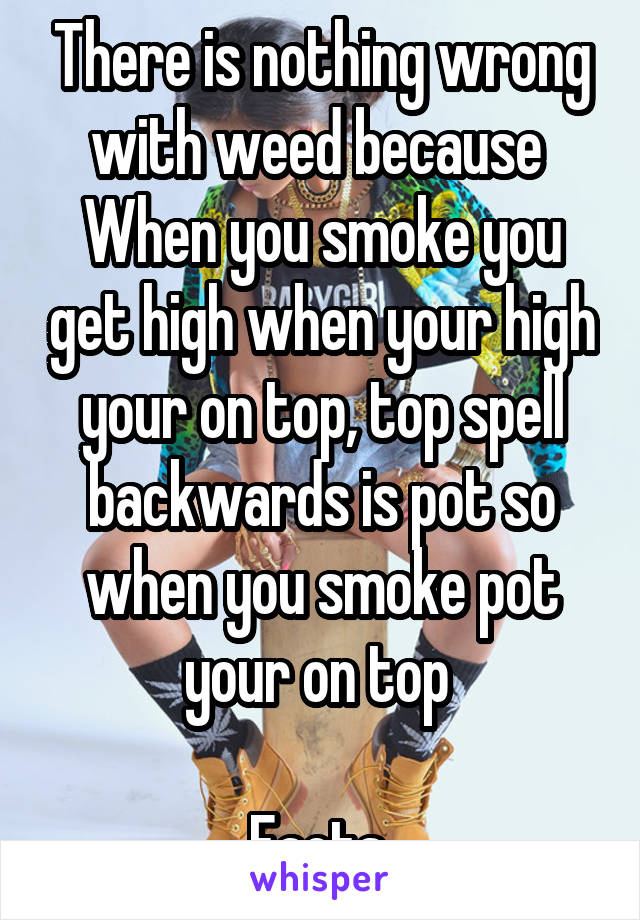 There is nothing wrong with weed because  When you smoke you get high when your high your on top, top spell backwards is pot so when you smoke pot your on top   Facts