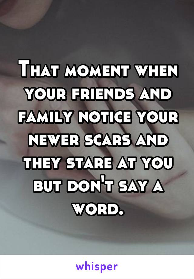 That moment when your friends and family notice your newer scars and they stare at you but don't say a word.