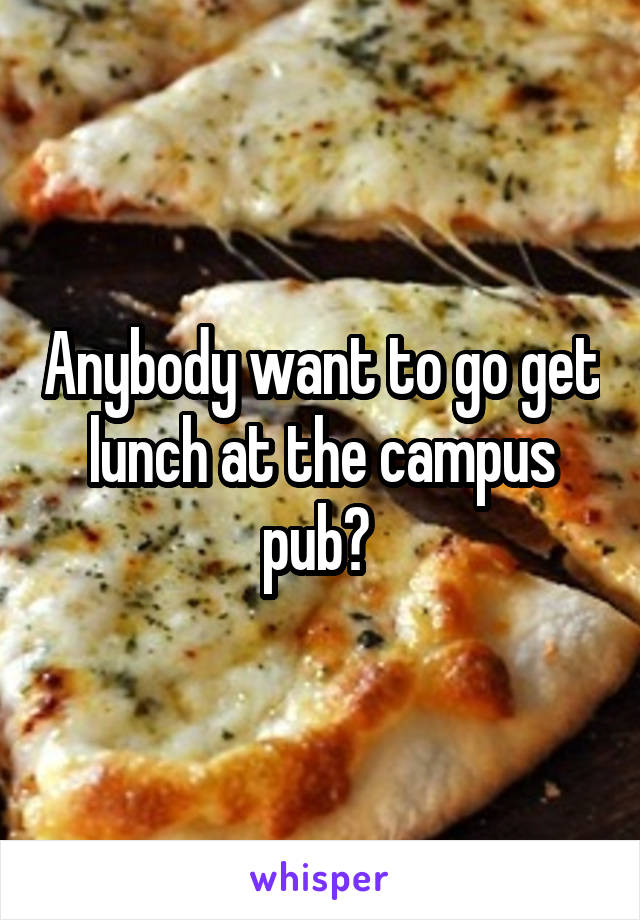 Anybody want to go get lunch at the campus pub?