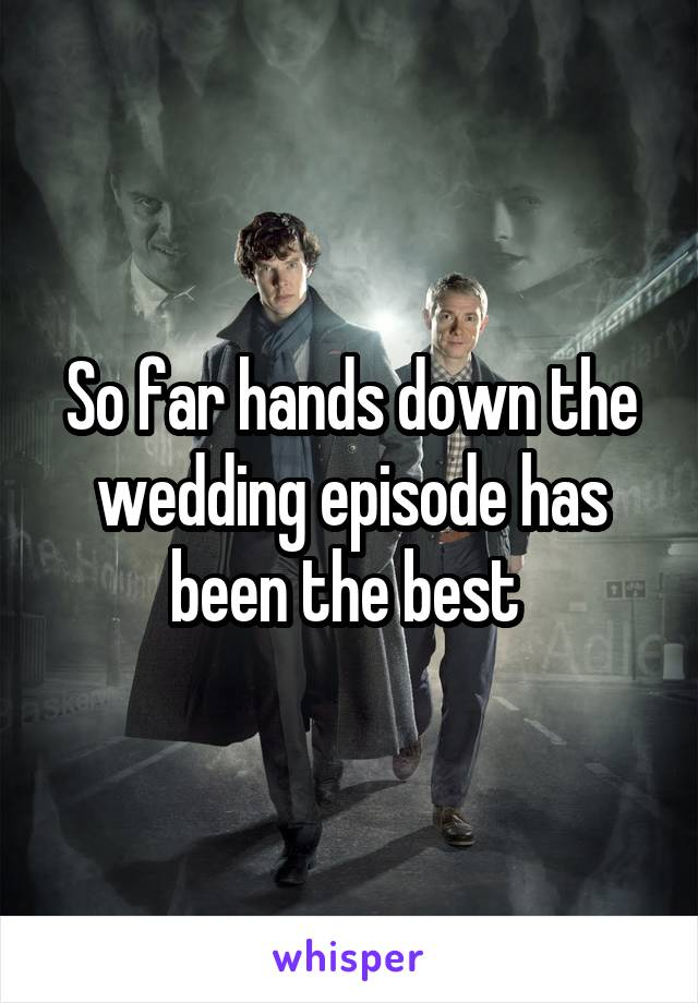 So far hands down the wedding episode has been the best