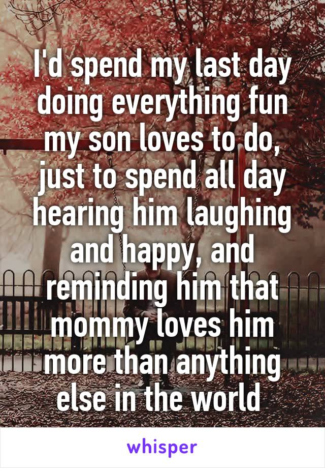 I'd spend my last day doing everything fun my son loves to do, just to spend all day hearing him laughing and happy, and reminding him that mommy loves him more than anything else in the world