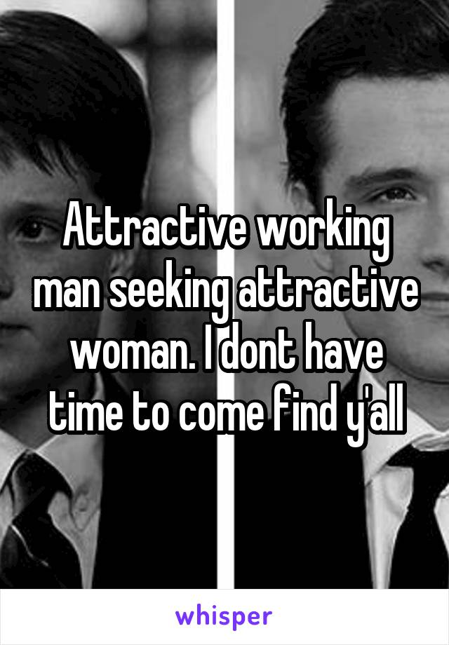 Attractive working man seeking attractive woman. I dont have time to come find y'all