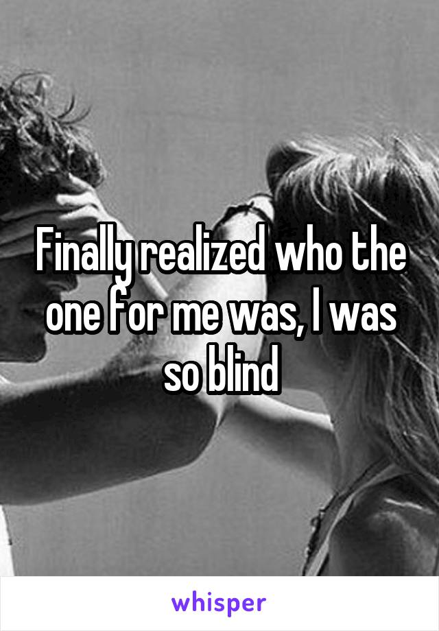 Finally realized who the one for me was, I was so blind