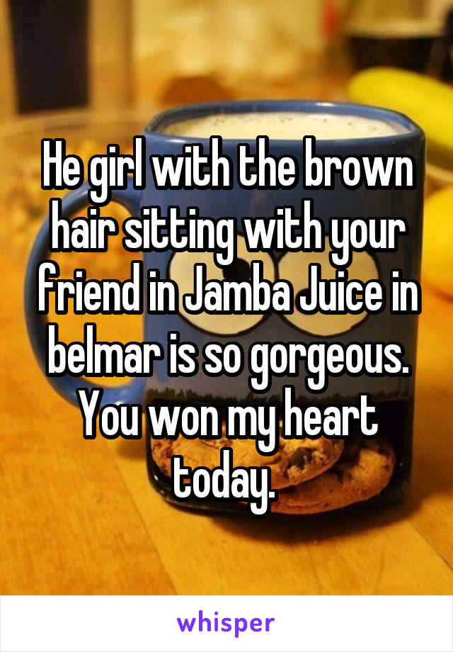 He girl with the brown hair sitting with your friend in Jamba Juice in belmar is so gorgeous. You won my heart today.