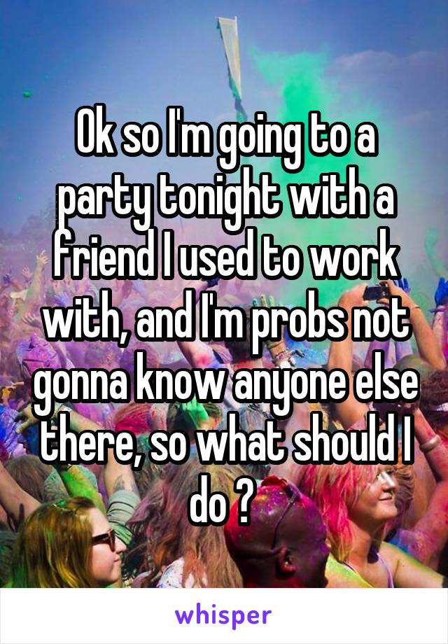 Ok so I'm going to a party tonight with a friend I used to work with, and I'm probs not gonna know anyone else there, so what should I do ?