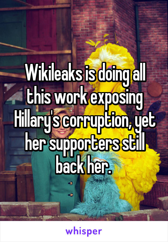 Wikileaks is doing all this work exposing Hillary's corruption, yet her supporters still back her.