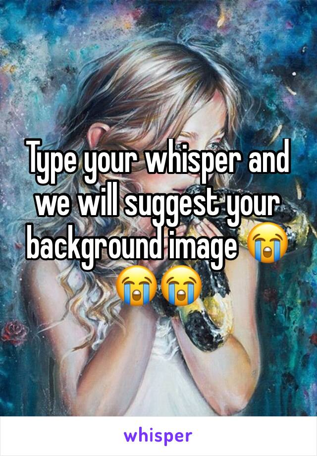 Type your whisper and we will suggest your background image 😭😭😭