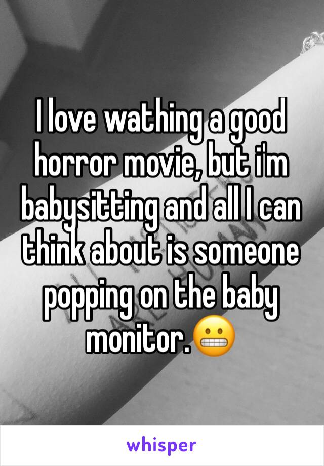 I love wathing a good horror movie, but i'm babysitting and all I can think about is someone popping on the baby monitor.😬