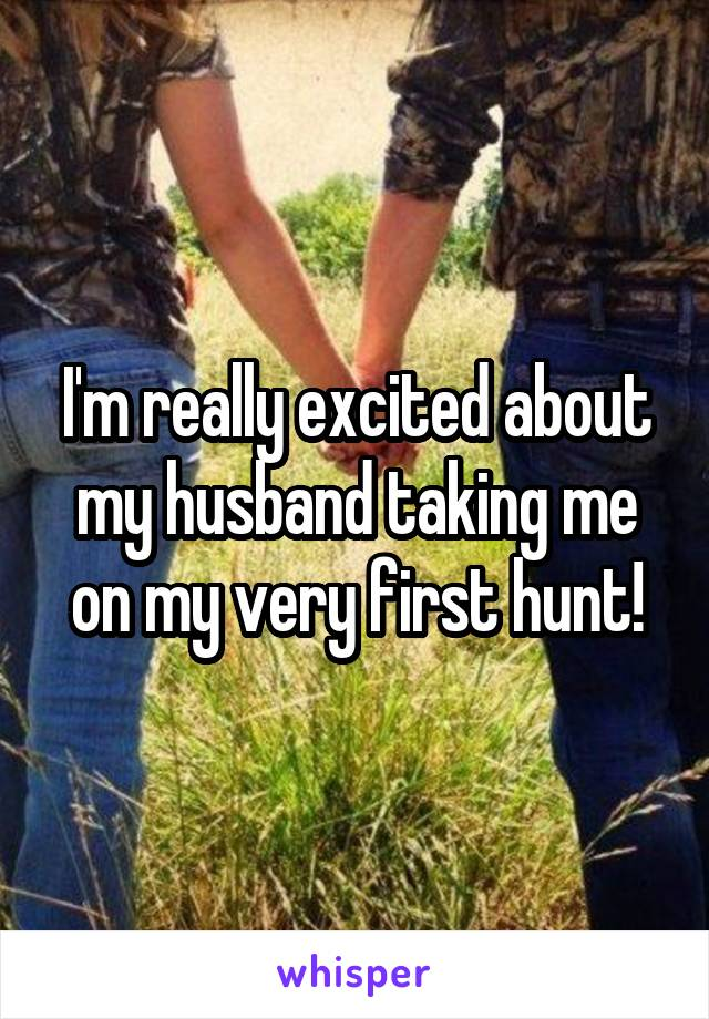 I'm really excited about my husband taking me on my very first hunt!