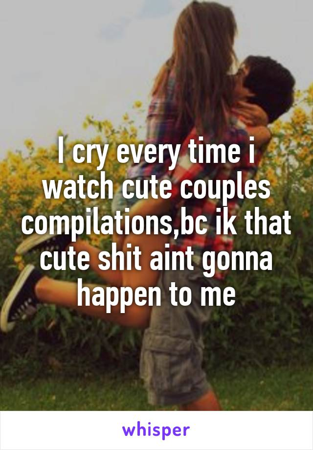 I cry every time i watch cute couples compilations,bc ik that cute shit aint gonna happen to me