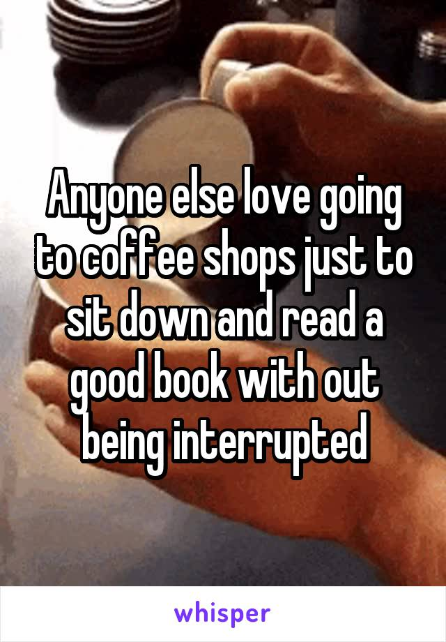 Anyone else love going to coffee shops just to sit down and read a good book with out being interrupted