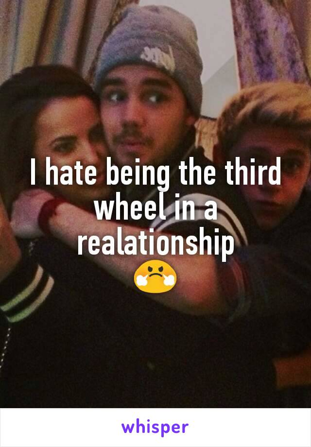 I hate being the third wheel in a realationship 😤
