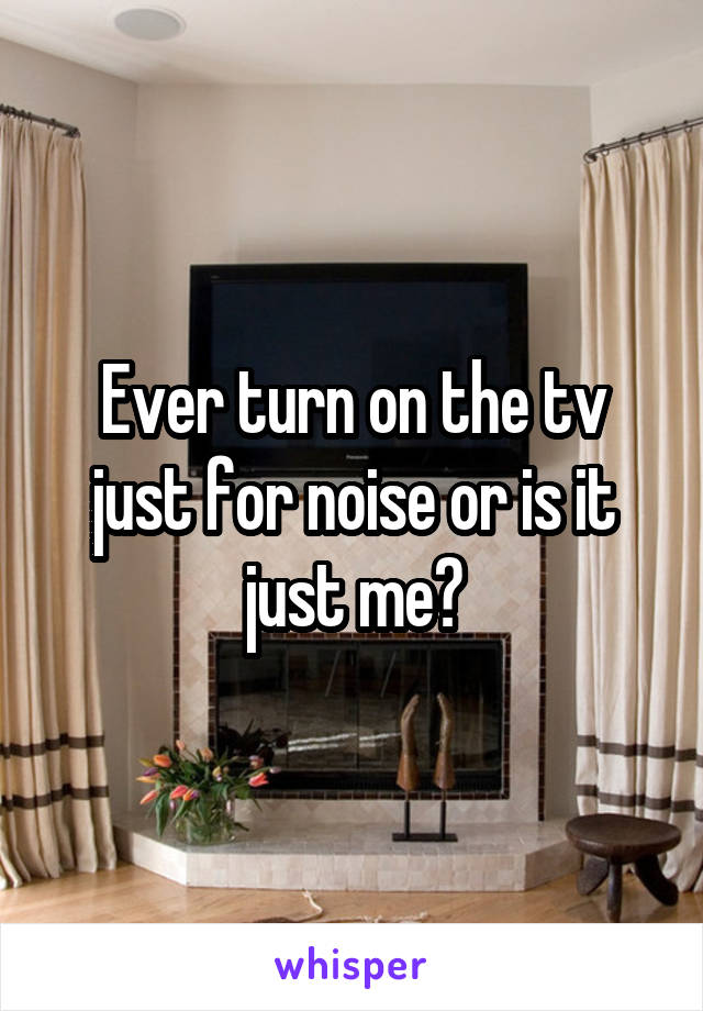 Ever turn on the tv just for noise or is it just me?