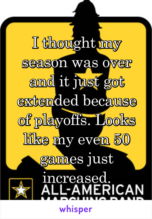 I thought my season was over and it just got extended because of playoffs. Looks like my even 50 games just increased.