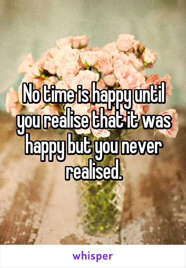 No time is happy until you realise that it was happy but you never realised.