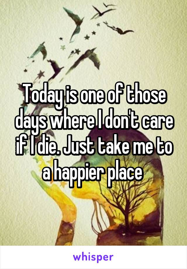 Today is one of those days where I don't care if I die. Just take me to a happier place