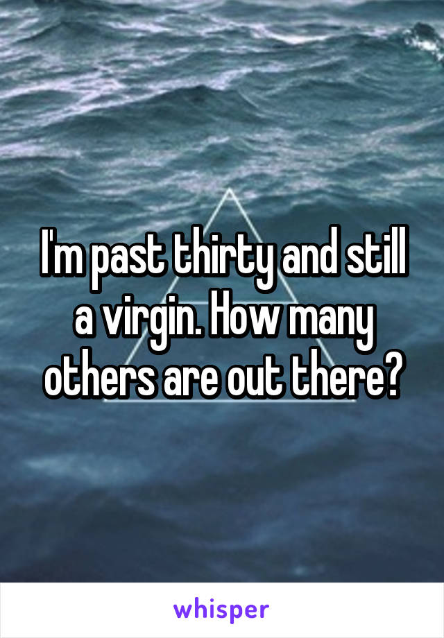 I'm past thirty and still a virgin. How many others are out there?