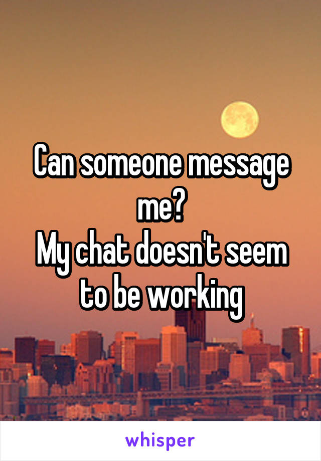 Can someone message me? My chat doesn't seem to be working