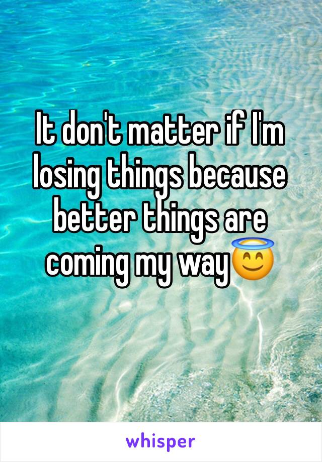 It don't matter if I'm losing things because better things are coming my way😇