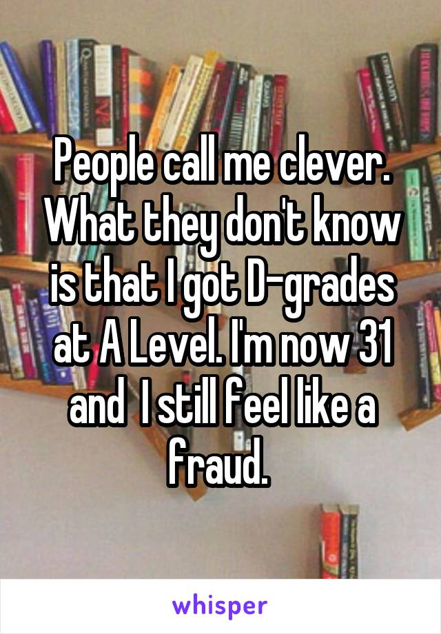 People call me clever. What they don't know is that I got D-grades at A Level. I'm now 31 and  I still feel like a fraud.