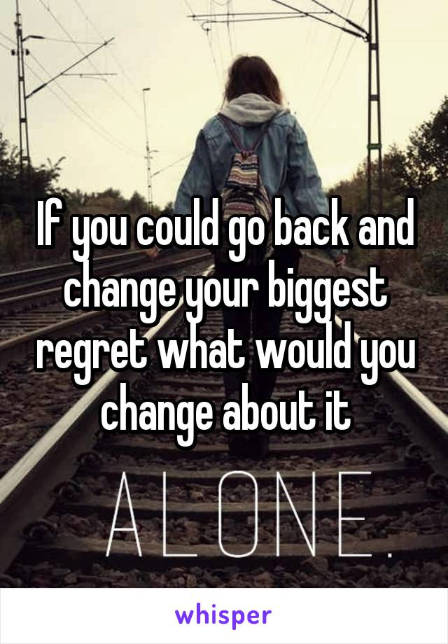 If you could go back and change your biggest regret what would you change about it