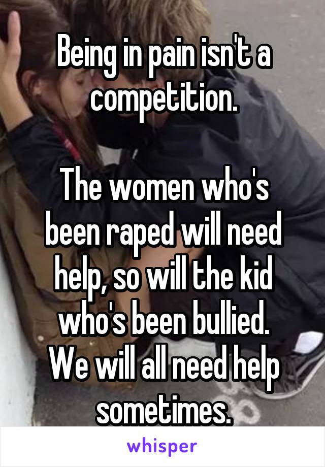 Being in pain isn't a competition.  The women who's been raped will need help, so will the kid who's been bullied. We will all need help sometimes.