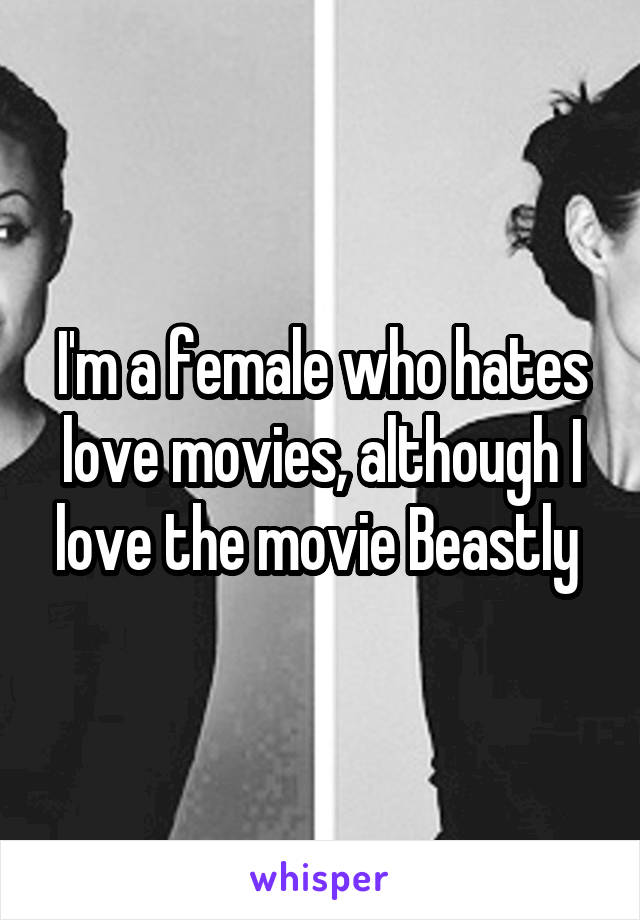 I'm a female who hates love movies, although I love the movie Beastly