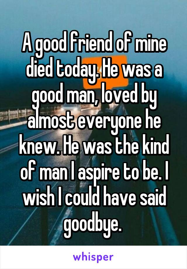 A good friend of mine died today. He was a good man, loved by almost everyone he knew. He was the kind of man I aspire to be. I wish I could have said goodbye.