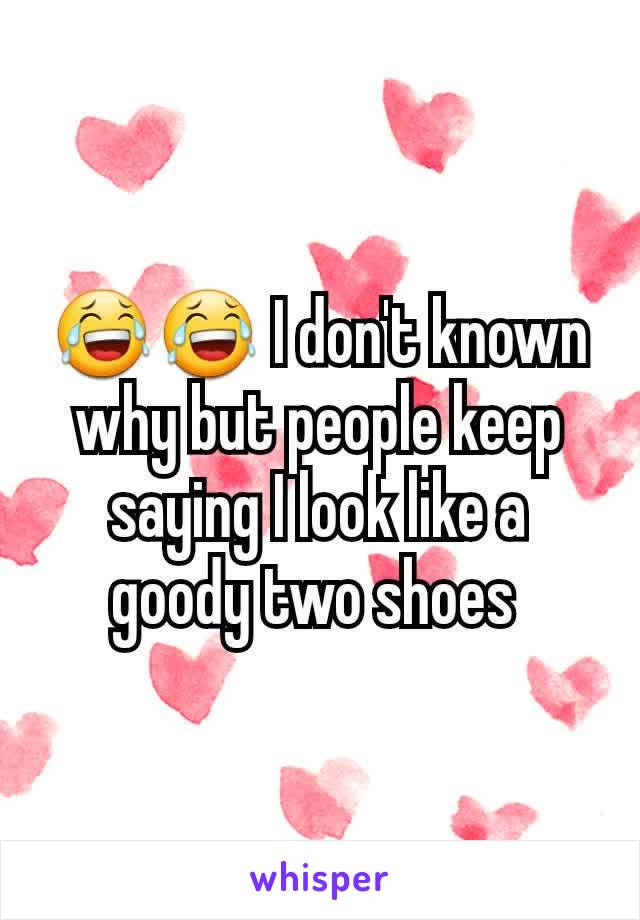 😂😂 I don't known why but people keep saying I look like a goody two shoes