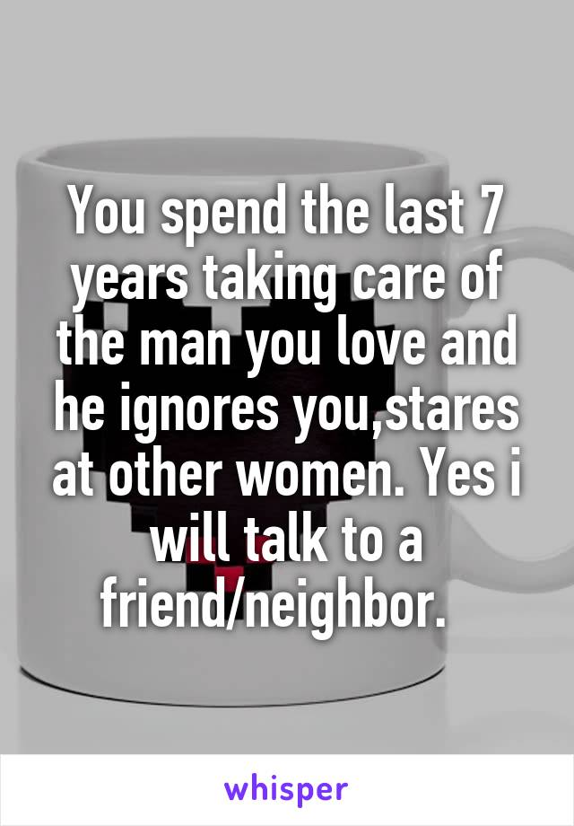 You spend the last 7 years taking care of the man you love and he ignores you,stares at other women. Yes i will talk to a friend/neighbor.