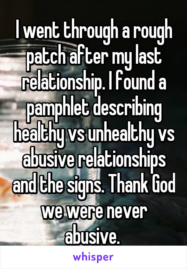 I went through a rough patch after my last relationship. I found a pamphlet describing healthy vs unhealthy vs abusive relationships and the signs. Thank God we were never abusive.