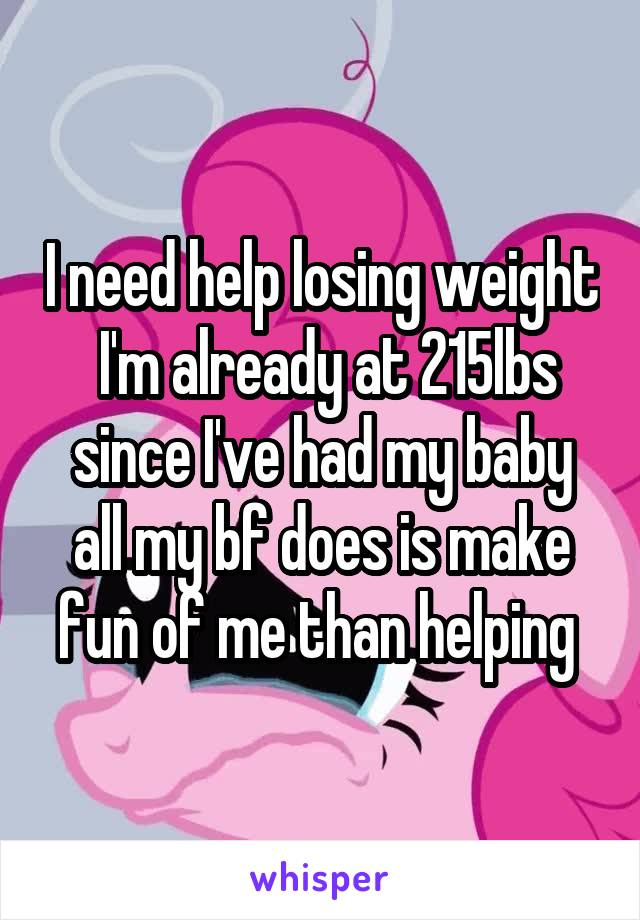 I need help losing weight  I'm already at 215lbs since I've had my baby all my bf does is make fun of me than helping