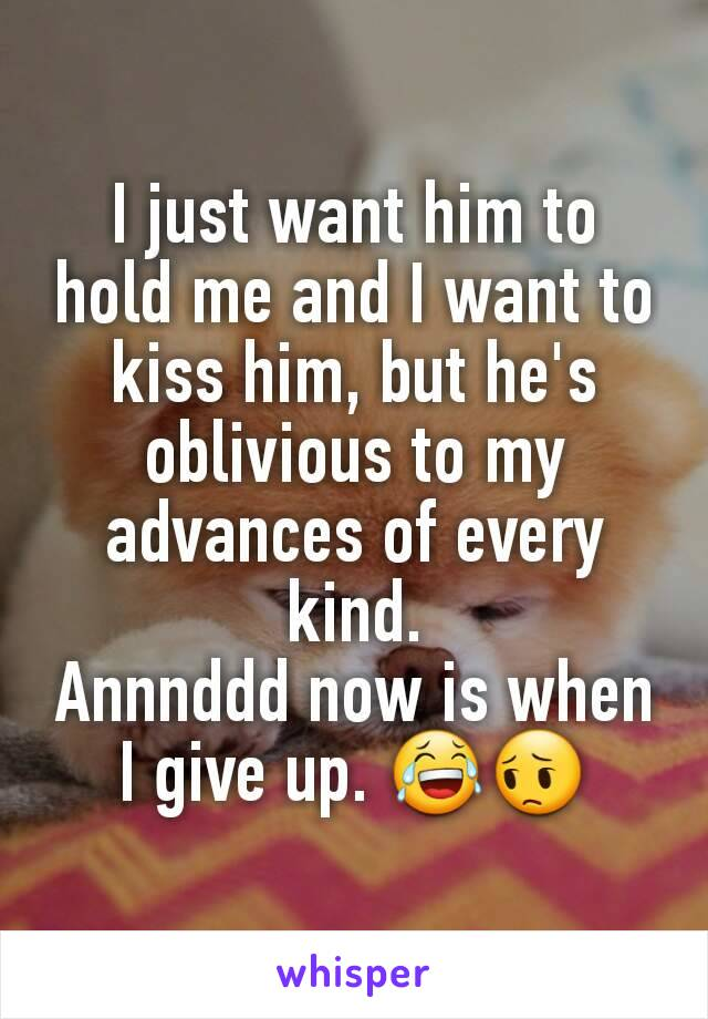 I just want him to hold me and I want to kiss him, but he's oblivious to my advances of every kind. Annnddd now is when I give up. 😂😔