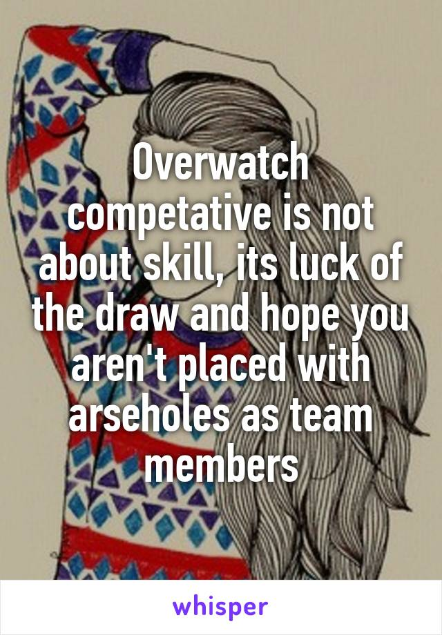 Overwatch competative is not about skill, its luck of the draw and hope you aren't placed with arseholes as team members