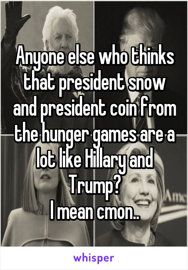 Anyone else who thinks that president snow and president coin from the hunger games are a lot like Hillary and Trump? I mean cmon..