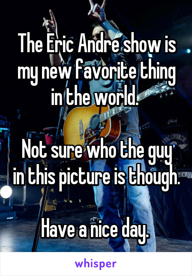 The Eric Andre show is my new favorite thing in the world.   Not sure who the guy in this picture is though.  Have a nice day.