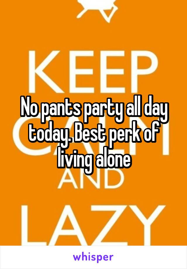 No pants party all day today. Best perk of living alone